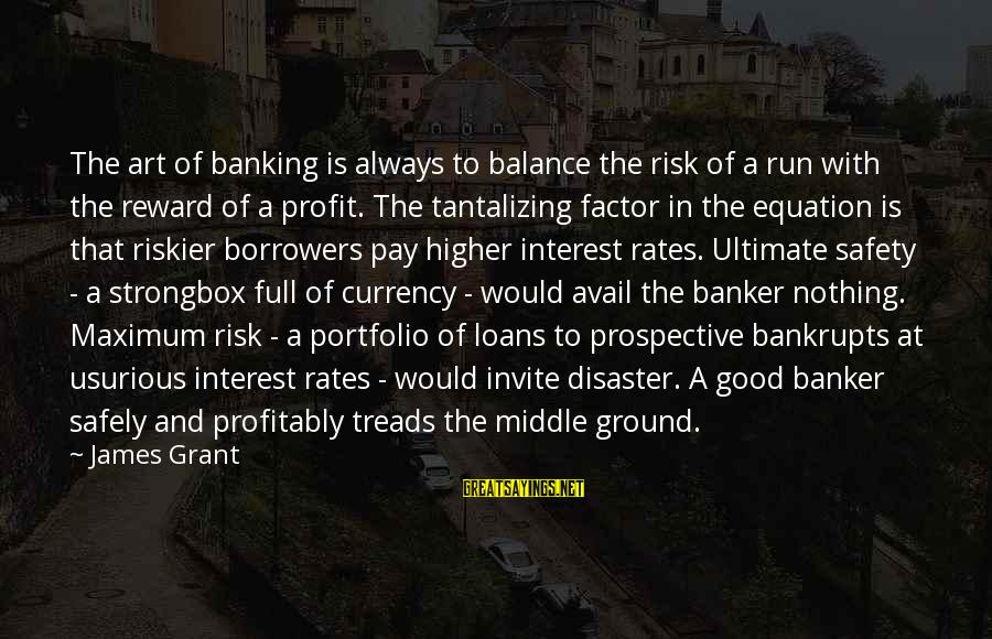 Balance In Art Sayings By James Grant: The art of banking is always to balance the risk of a run with the