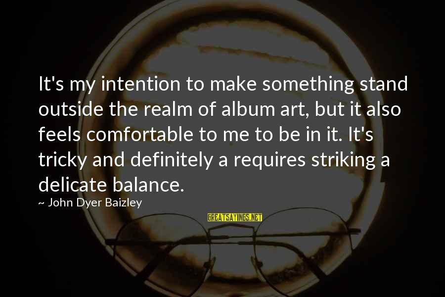 Balance In Art Sayings By John Dyer Baizley: It's my intention to make something stand outside the realm of album art, but it