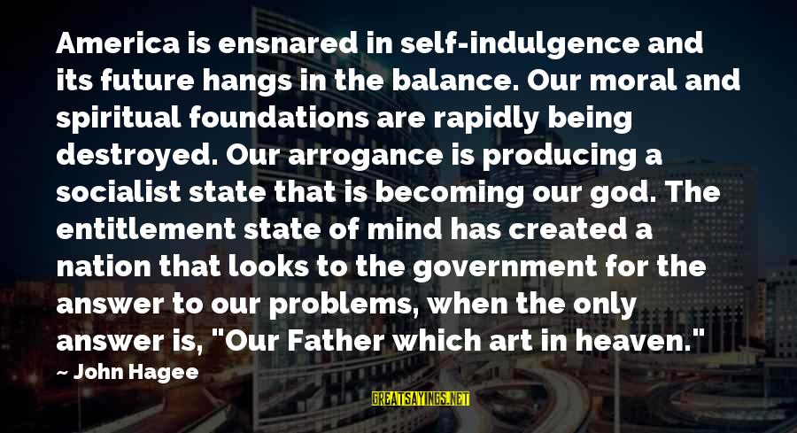 Balance In Art Sayings By John Hagee: America is ensnared in self-indulgence and its future hangs in the balance. Our moral and