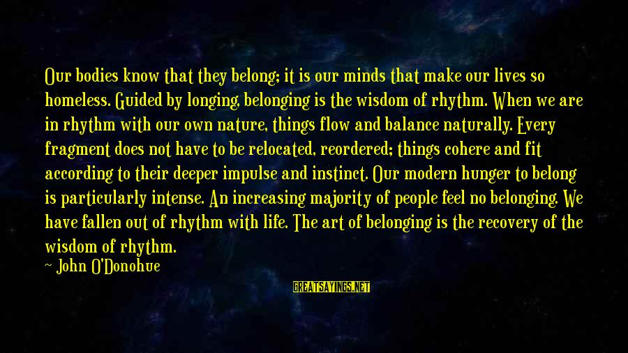 Balance In Art Sayings By John O'Donohue: Our bodies know that they belong; it is our minds that make our lives so