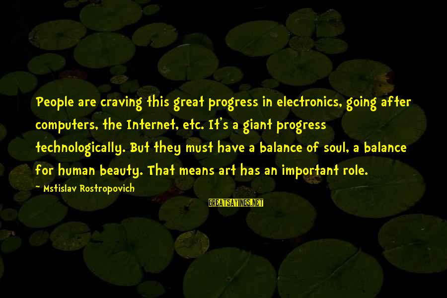 Balance In Art Sayings By Mstislav Rostropovich: People are craving this great progress in electronics, going after computers, the Internet, etc. It's