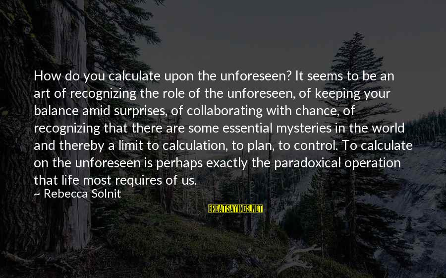 Balance In Art Sayings By Rebecca Solnit: How do you calculate upon the unforeseen? It seems to be an art of recognizing