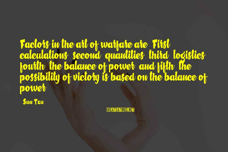 Balance In Art Sayings By Sun Tzu: Factors in the art of warfare are: First, calculations; second, quantities; third, logistics; fourth, the