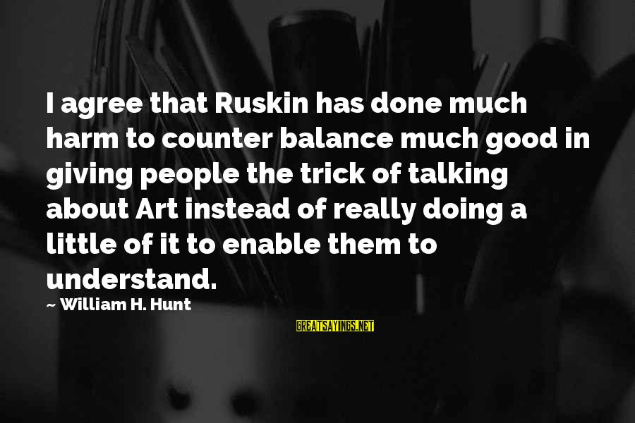 Balance In Art Sayings By William H. Hunt: I agree that Ruskin has done much harm to counter balance much good in giving