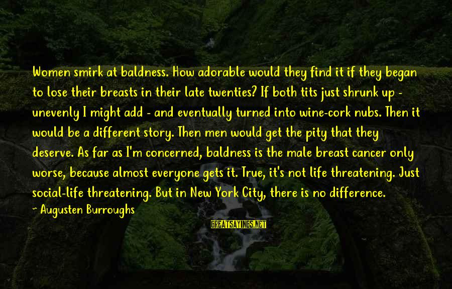 Baldness Sayings By Augusten Burroughs: Women smirk at baldness. How adorable would they find it if they began to lose
