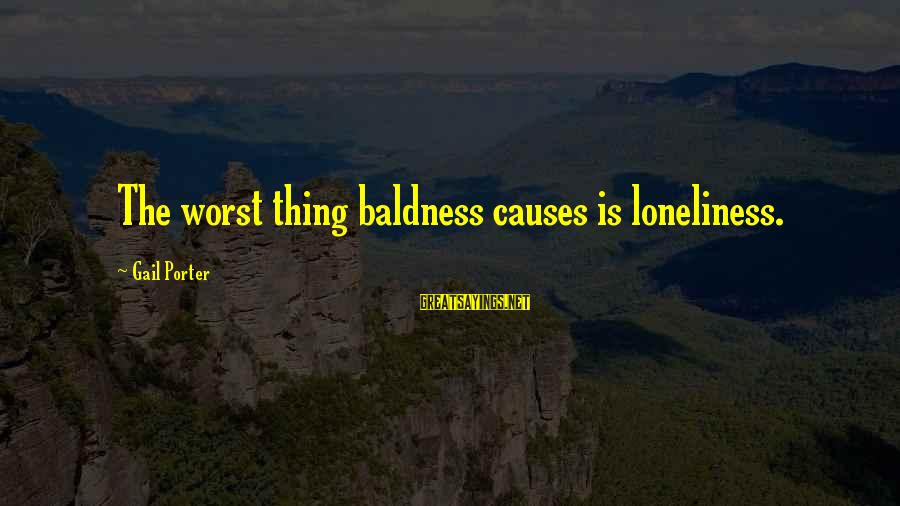 Baldness Sayings By Gail Porter: The worst thing baldness causes is loneliness.