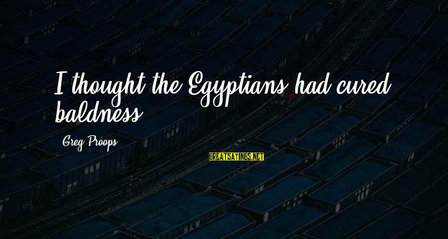 Baldness Sayings By Greg Proops: I thought the Egyptians had cured baldness.