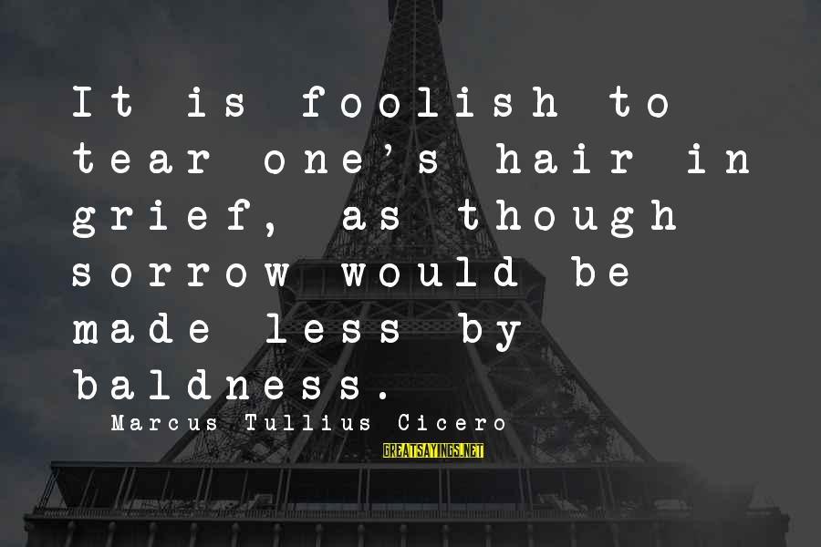Baldness Sayings By Marcus Tullius Cicero: It is foolish to tear one's hair in grief, as though sorrow would be made