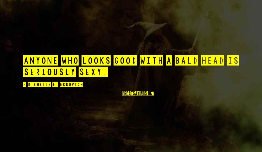 Baldness Sayings By Richelle E. Goodrich: Anyone who looks good with a bald head is seriously sexy.