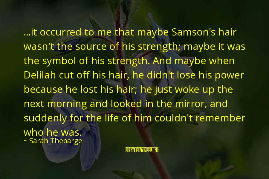 Baldness Sayings By Sarah Thebarge: ...it occurred to me that maybe Samson's hair wasn't the source of his strength; maybe