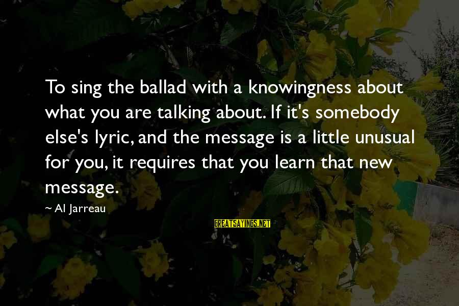 Ballad Sayings By Al Jarreau: To sing the ballad with a knowingness about what you are talking about. If it's