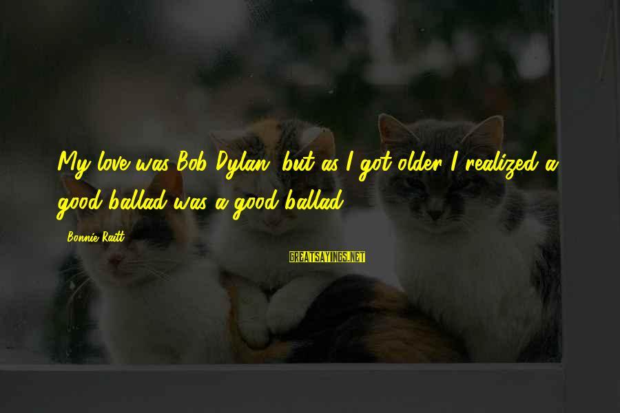 Ballad Sayings By Bonnie Raitt: My love was Bob Dylan, but as I got older I realized a good ballad
