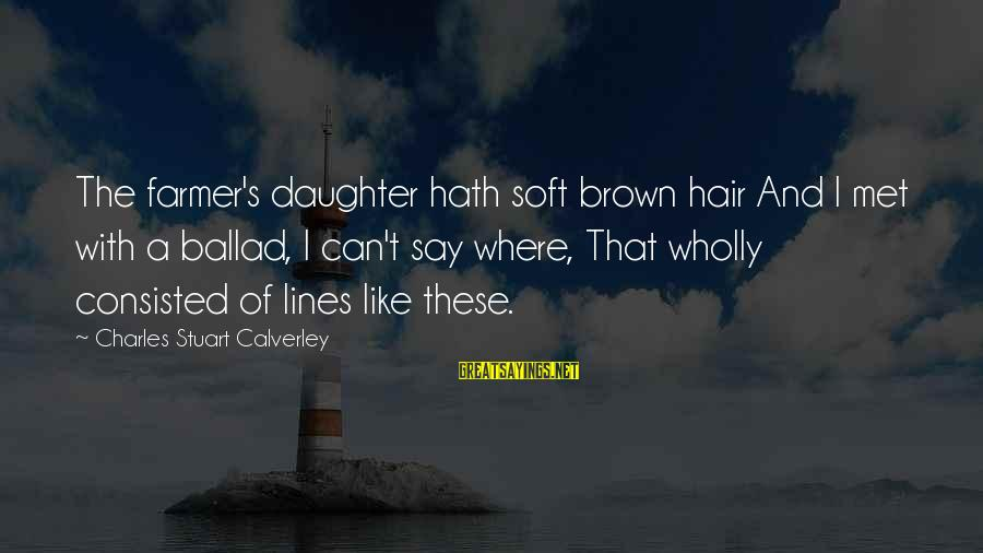 Ballad Sayings By Charles Stuart Calverley: The farmer's daughter hath soft brown hair And I met with a ballad, I can't