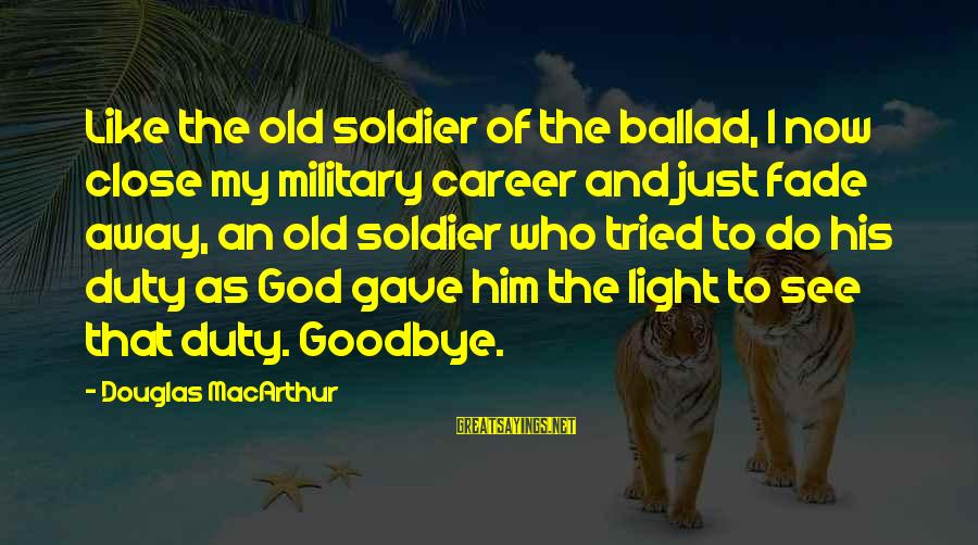 Ballad Sayings By Douglas MacArthur: Like the old soldier of the ballad, I now close my military career and just
