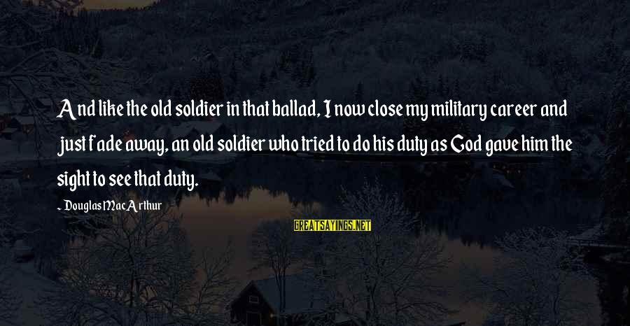 Ballad Sayings By Douglas MacArthur: And like the old soldier in that ballad, I now close my military career and