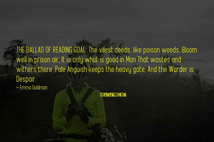 Ballad Sayings By Emma Goldman: THE BALLAD OF READING GOAL: The vilest deeds, like poison weeds, Bloom well in prison