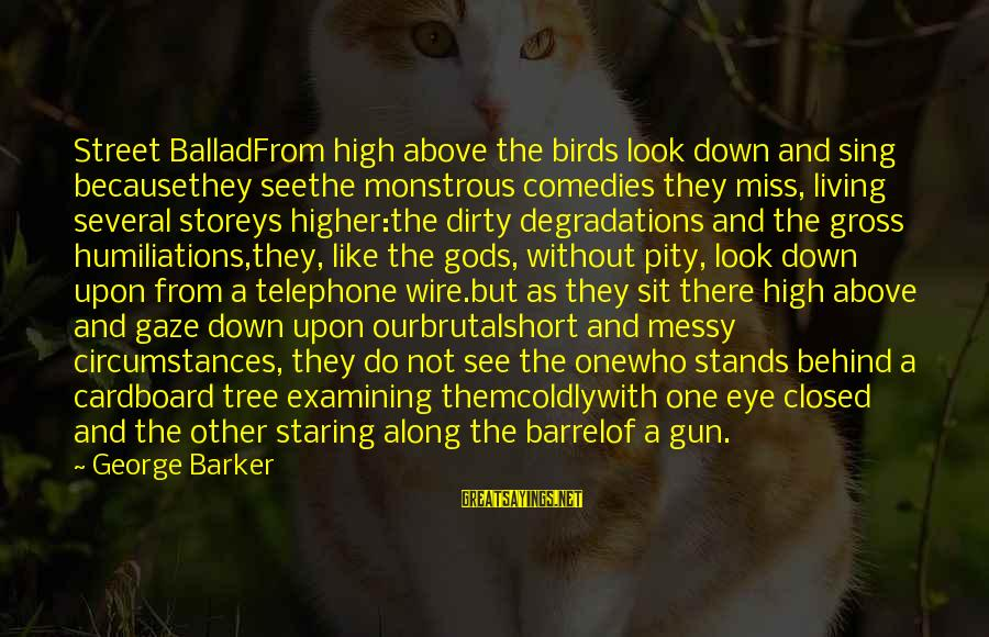 Ballad Sayings By George Barker: Street BalladFrom high above the birds look down and sing becausethey seethe monstrous comedies they