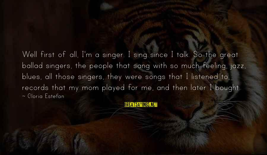 Ballad Sayings By Gloria Estefan: Well first of all, I'm a singer. I sing since I talk. So the great