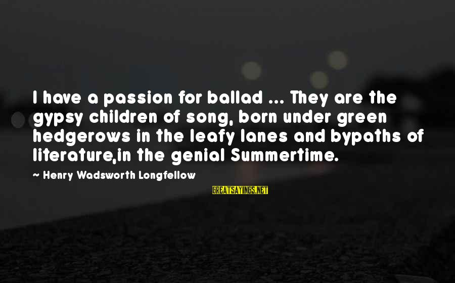 Ballad Sayings By Henry Wadsworth Longfellow: I have a passion for ballad ... They are the gypsy children of song, born