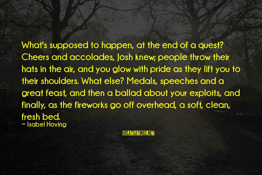 Ballad Sayings By Isabel Hoving: What's supposed to happen, at the end of a quest? Cheers and accolades, Josh knew;
