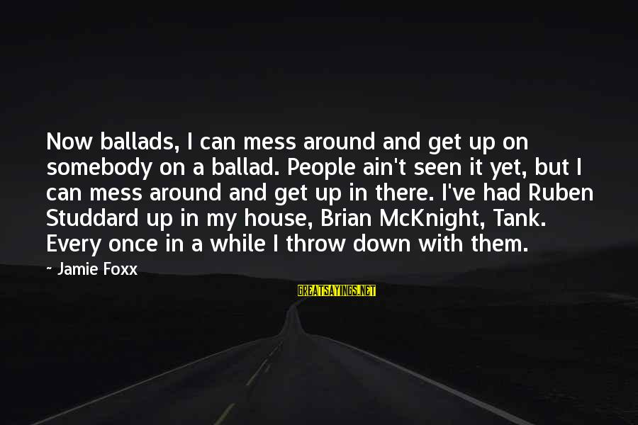 Ballad Sayings By Jamie Foxx: Now ballads, I can mess around and get up on somebody on a ballad. People