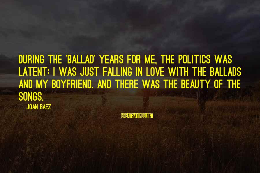 Ballad Sayings By Joan Baez: During the 'ballad' years for me, the politics was latent; I was just falling in