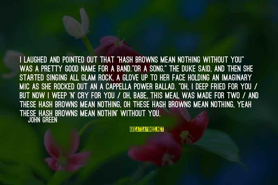 """Ballad Sayings By John Green: I laughed and pointed out that """"Hash Browns Mean Nothing Without You"""" was a pretty"""
