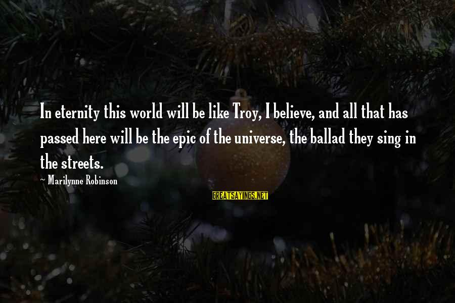 Ballad Sayings By Marilynne Robinson: In eternity this world will be like Troy, I believe, and all that has passed
