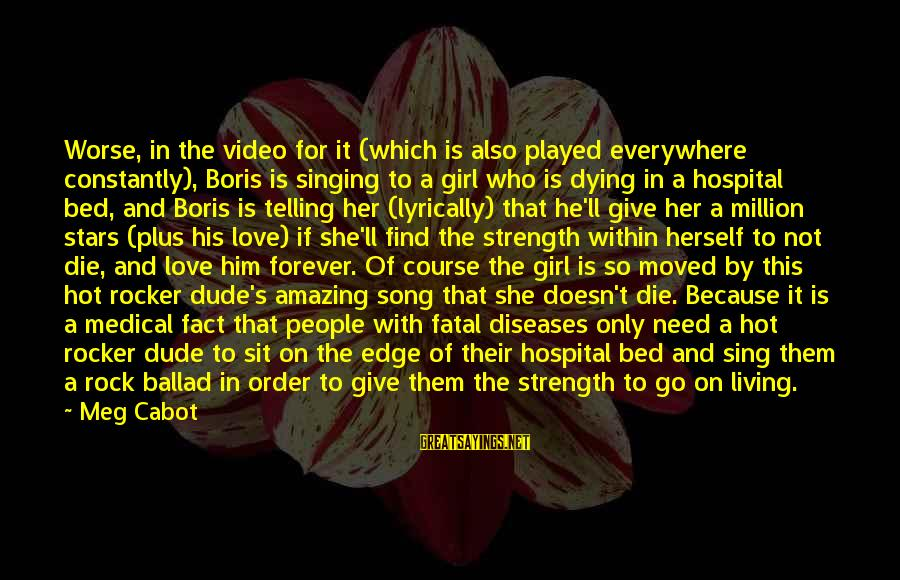 Ballad Sayings By Meg Cabot: Worse, in the video for it (which is also played everywhere constantly), Boris is singing