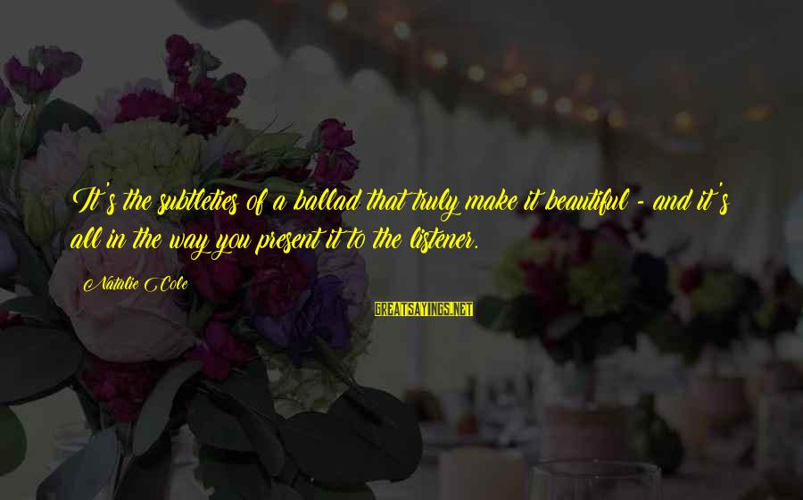 Ballad Sayings By Natalie Cole: It's the subtleties of a ballad that truly make it beautiful - and it's all
