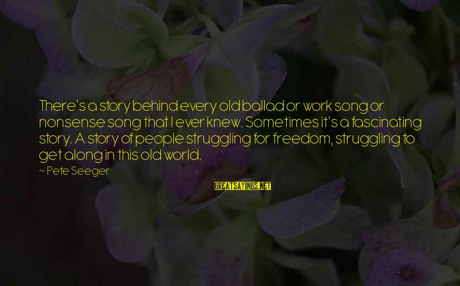 Ballad Sayings By Pete Seeger: There's a story behind every old ballad or work song or nonsense song that I