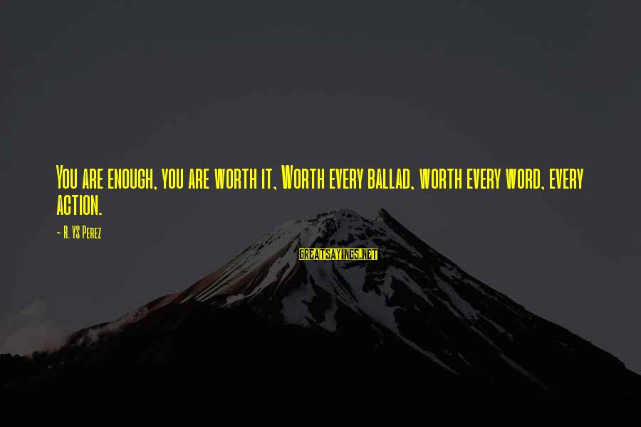 Ballad Sayings By R. YS Perez: You are enough, you are worth it, Worth every ballad, worth every word, every action.