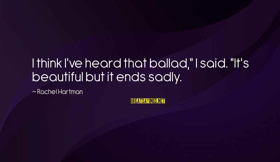 "Ballad Sayings By Rachel Hartman: I think I've heard that ballad,"" I said. ""It's beautiful but it ends sadly."
