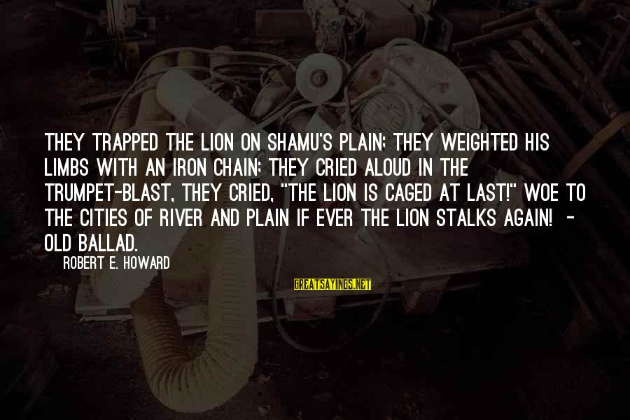 Ballad Sayings By Robert E. Howard: They trapped the Lion on Shamu's plain; They weighted his limbs with an iron chain;