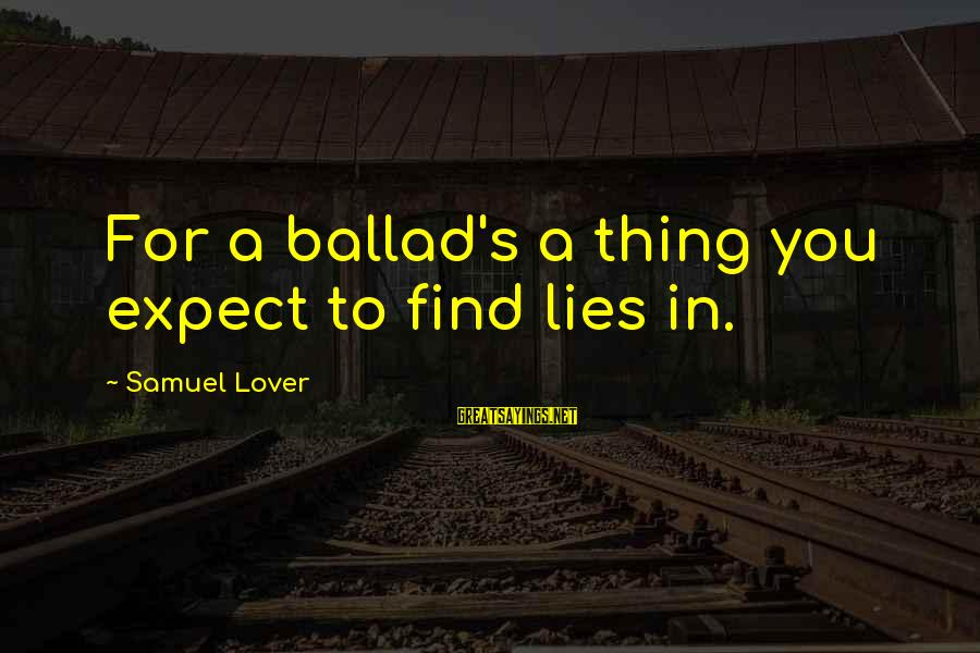 Ballad Sayings By Samuel Lover: For a ballad's a thing you expect to find lies in.