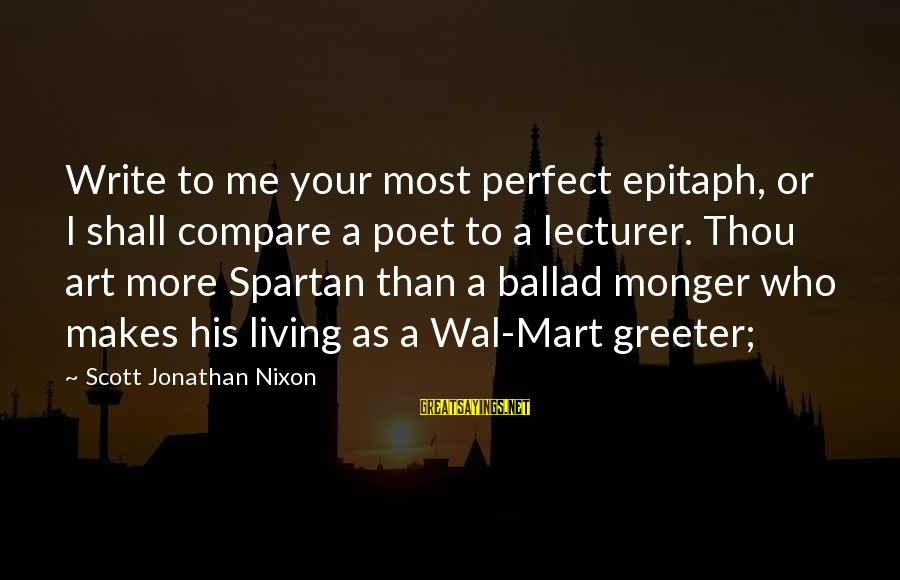 Ballad Sayings By Scott Jonathan Nixon: Write to me your most perfect epitaph, or I shall compare a poet to a