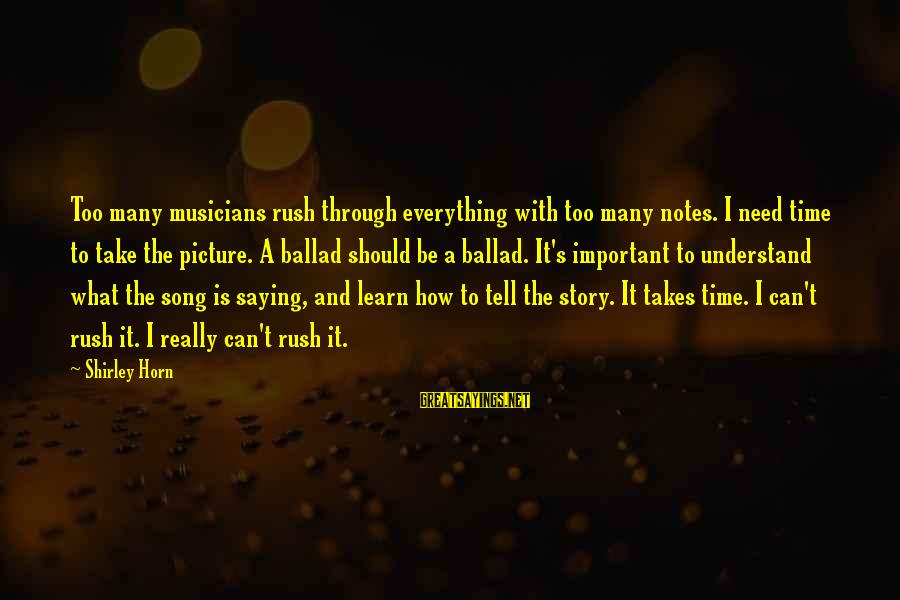 Ballad Sayings By Shirley Horn: Too many musicians rush through everything with too many notes. I need time to take