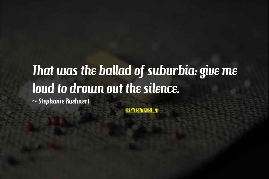 Ballad Sayings By Stephanie Kuehnert: That was the ballad of suburbia: give me loud to drown out the silence.