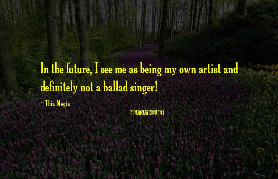 Ballad Sayings By Thia Megia: In the future, I see me as being my own artist and definitely not a