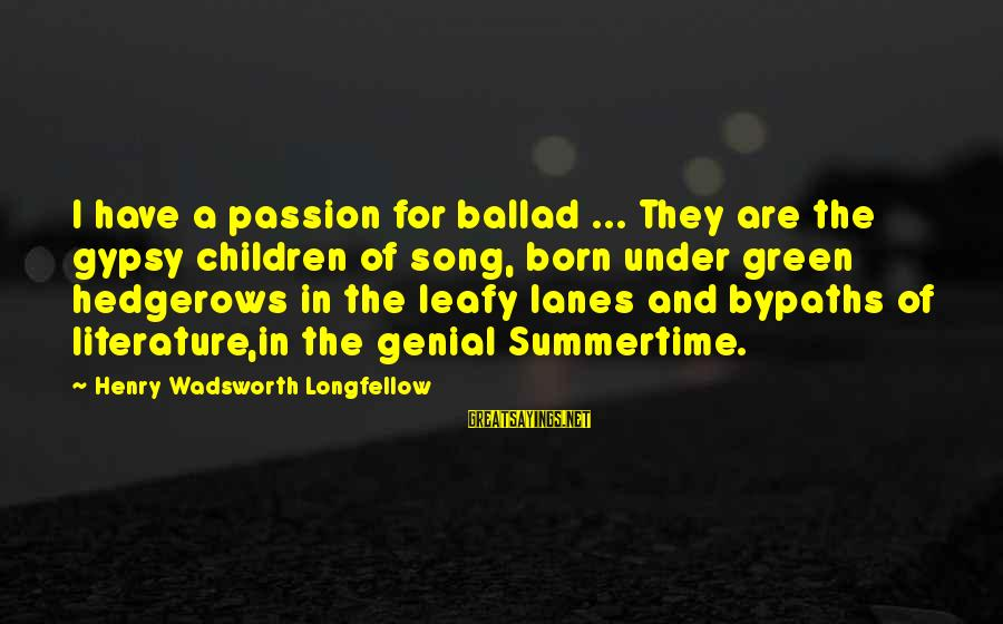 Ballad Song Sayings By Henry Wadsworth Longfellow: I have a passion for ballad ... They are the gypsy children of song, born