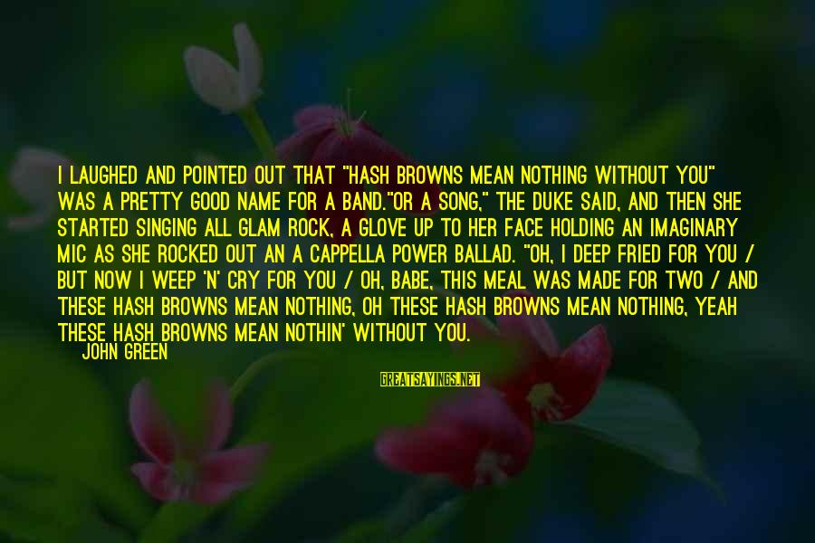 "Ballad Song Sayings By John Green: I laughed and pointed out that ""Hash Browns Mean Nothing Without You"" was a pretty"