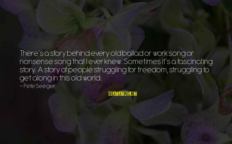 Ballad Song Sayings By Pete Seeger: There's a story behind every old ballad or work song or nonsense song that I