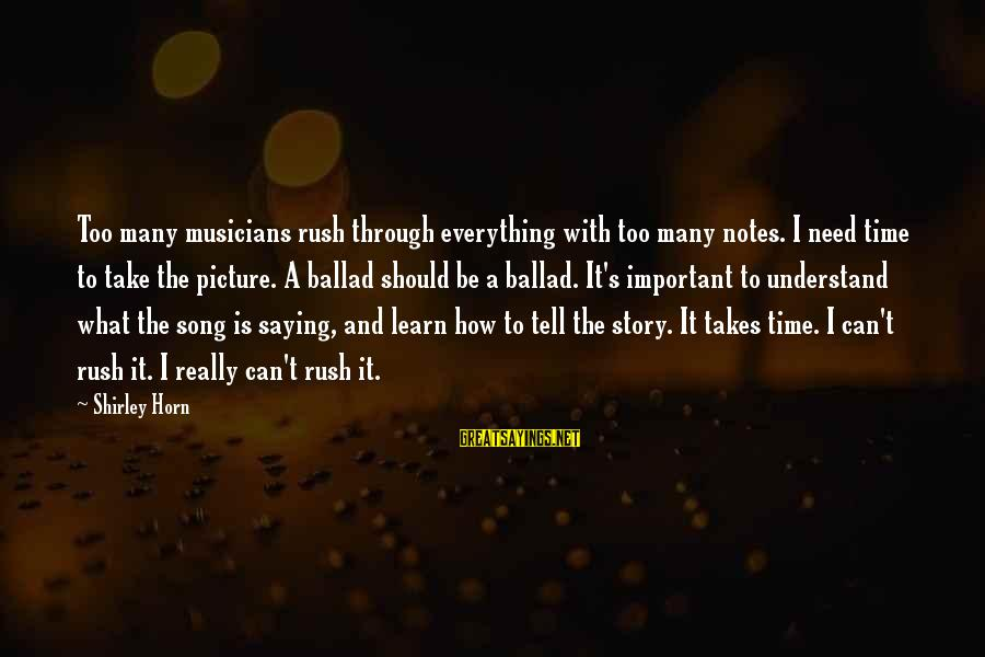 Ballad Song Sayings By Shirley Horn: Too many musicians rush through everything with too many notes. I need time to take
