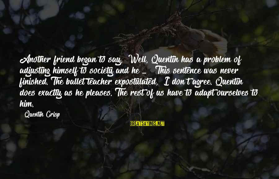 """Ballet Best Friend Sayings By Quentin Crisp: Another friend began to say, """"Well, Quentin has a problem of adjusting himself to society"""
