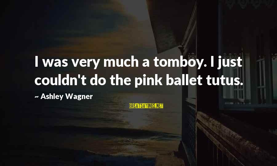 Ballet Tutus Sayings By Ashley Wagner: I was very much a tomboy. I just couldn't do the pink ballet tutus.