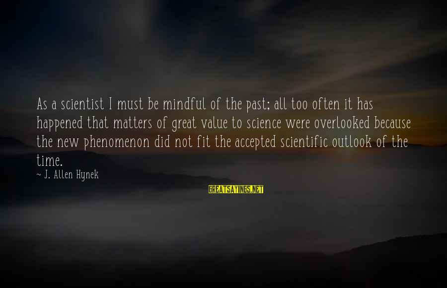 Ballobar Sayings By J. Allen Hynek: As a scientist I must be mindful of the past; all too often it has