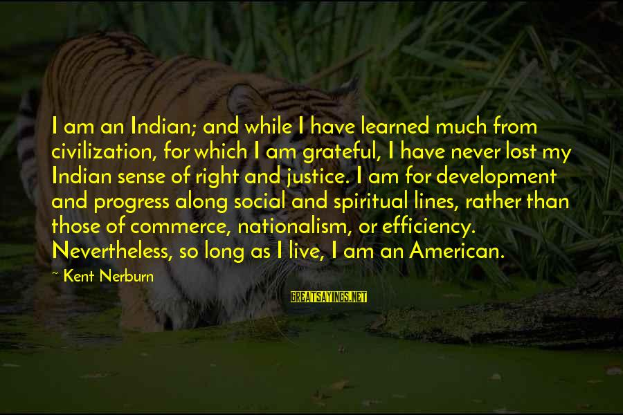 Ballobar Sayings By Kent Nerburn: I am an Indian; and while I have learned much from civilization, for which I