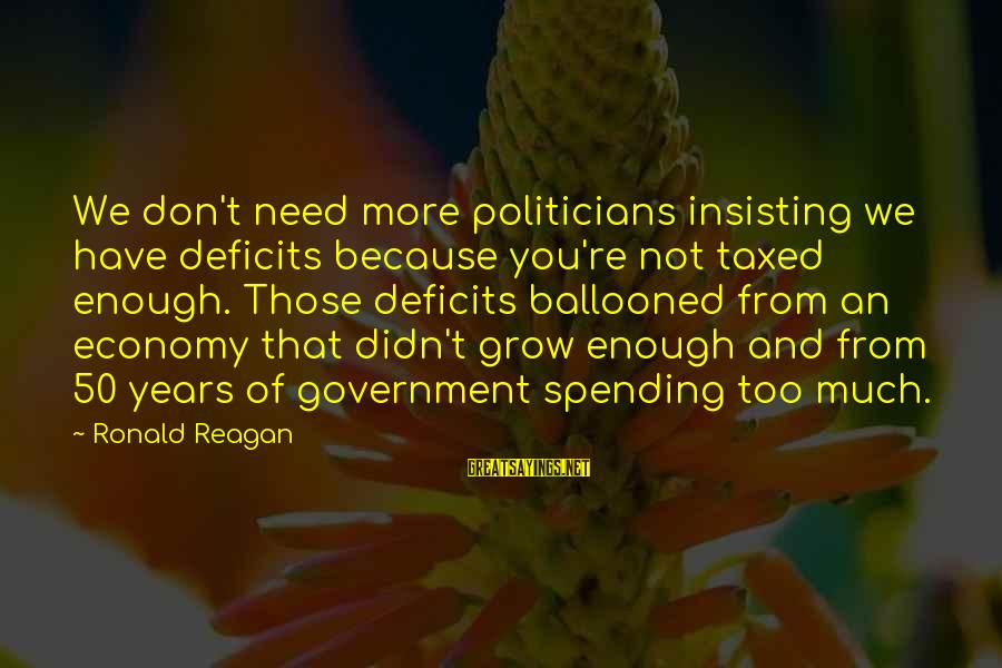 Ballooned Sayings By Ronald Reagan: We don't need more politicians insisting we have deficits because you're not taxed enough. Those