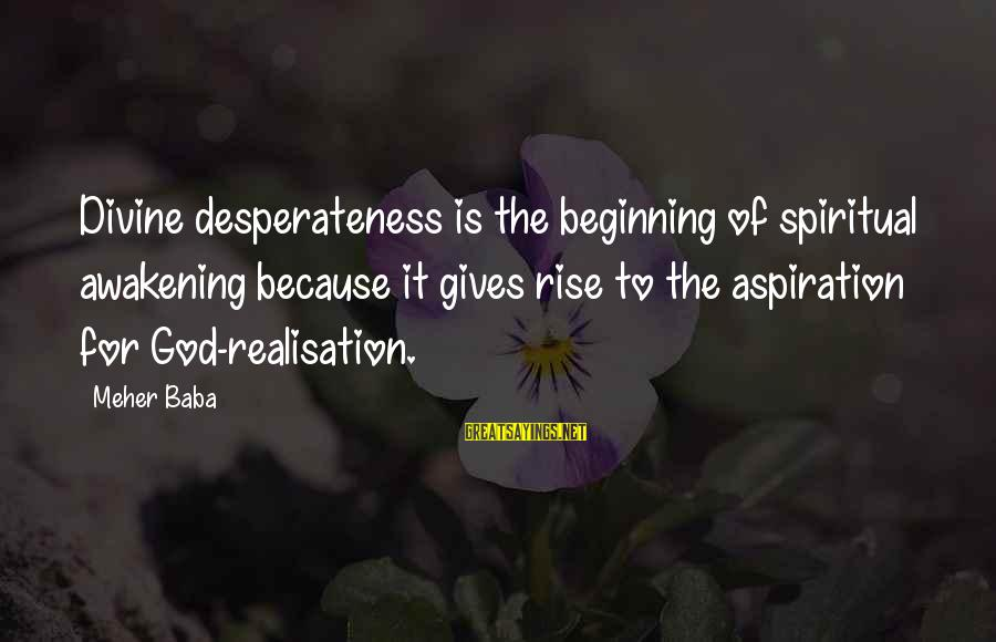 Balon Sayings By Meher Baba: Divine desperateness is the beginning of spiritual awakening because it gives rise to the aspiration