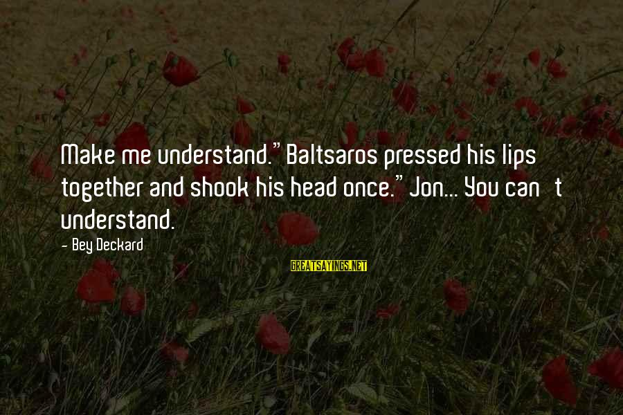 "Baltsaros's Sayings By Bey Deckard: Make me understand.""Baltsaros pressed his lips together and shook his head once.""Jon... You can't understand."